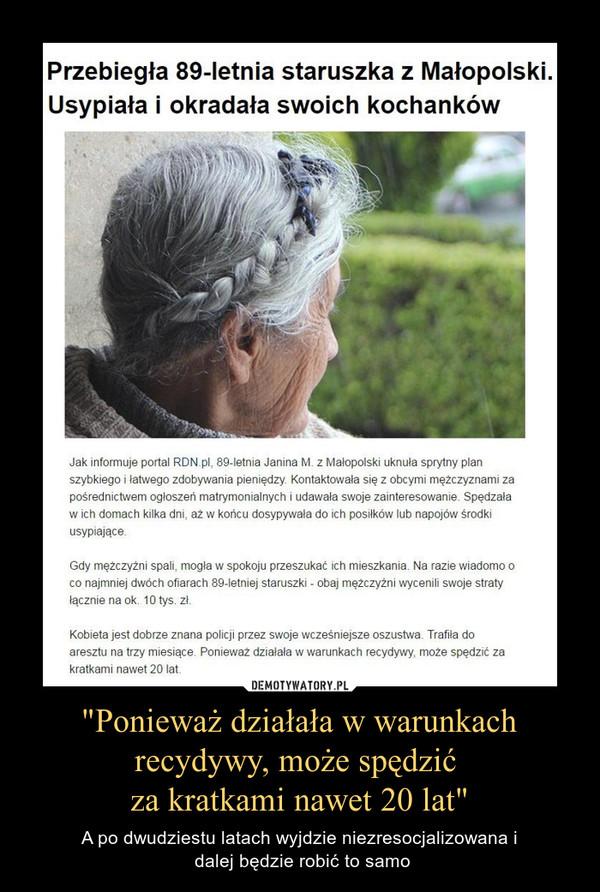 """""""Ponieważ działała w warunkach recydywy, może spędzić za kratkami nawet 20 lat"""" – A po dwudziestu latach wyjdzie niezresocjalizowana i dalej będzie robić to samo Przebiegła 89-letnia staruszka z Małopolski. Usypiała i okradała swoich kochankówJak informuje portal RDN.pl, 89-letnia Janina M. z Małopolski uknuła sprytny plan szybkiego i łatwego zdobywania pieniędzy. Kontaktowała się z obcymi mężczyznami za pośrednictwem ogłoszeń matrymonialnych i udawała swoje zainteresowanie. Spędzała w ich domach kilka dni, aż w końcu dosypywała do ich posiłków lub napojów środki usypiające.Gdy mężczyźni spali, mogła w spokoju przeszukać ich mieszkania. Na razie wiadomo o co najmniej dwóch ofiarach 89-letniej staruszki - obaj mężczyźni wycenili swoje straty łącznie na ok. 10 tys. zł.Kobieta jest dobrze znana policji przez swoje wcześniejsze oszustwa. Trafiła do aresztu na trzy miesiące. Ponieważ działała w warunkach recydywy, może spędzić za kratkami nawet 20 lat."""