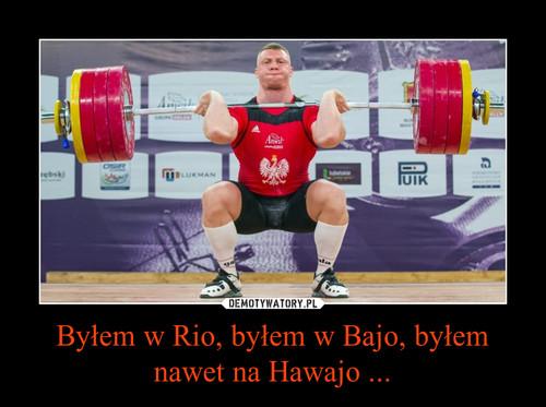 Byłem w Rio, byłem w Bajo, byłem nawet na Hawajo ...