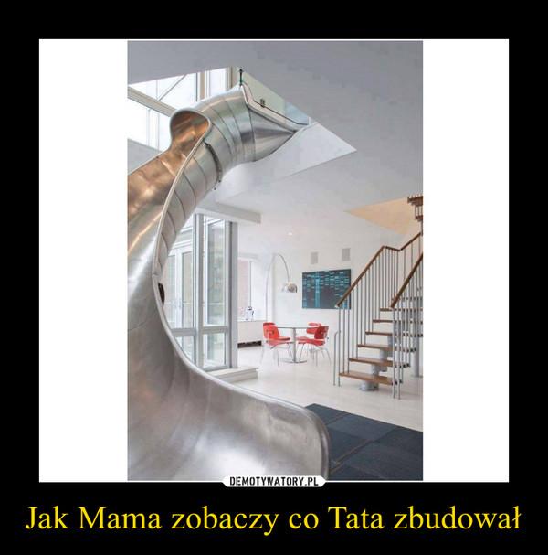 Jak Mama zobaczy co Tata zbudował –