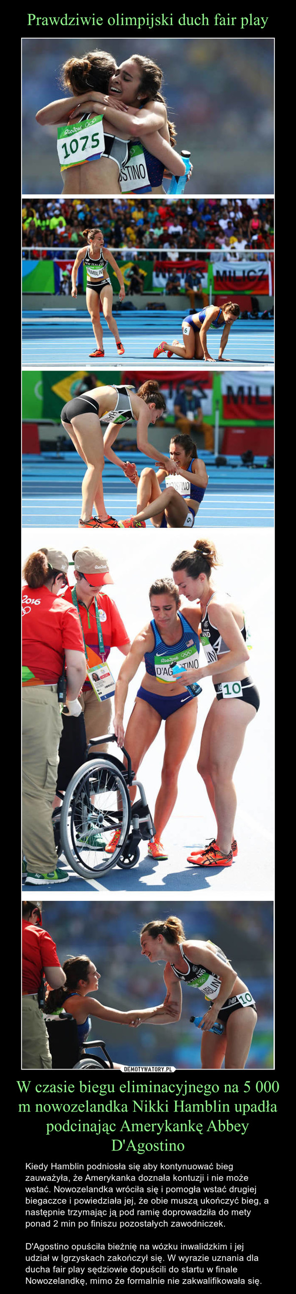 W czasie biegu eliminacyjnego na 5 000 m nowozelandka Nikki Hamblin upadła podcinając Amerykankę Abbey D'Agostino – Kiedy Hamblin podniosła się aby kontynuować bieg zauważyła, że Amerykanka doznała kontuzji i nie może wstać. Nowozelandka wróciła się i pomogła wstać drugiej biegaczce i powiedziała jej, że obie muszą ukończyć bieg, a następnie trzymając ją pod ramię doprowadziła do mety ponad 2 min po finiszu pozostałych zawodniczek.D'Agostino opuściła bieżnię na wózku inwalidzkim i jej udział w Igrzyskach zakończył się. W wyrazie uznania dla ducha fair play sędziowie dopuścili do startu w finale Nowozelandkę, mimo że formalnie nie zakwalifikowała się.