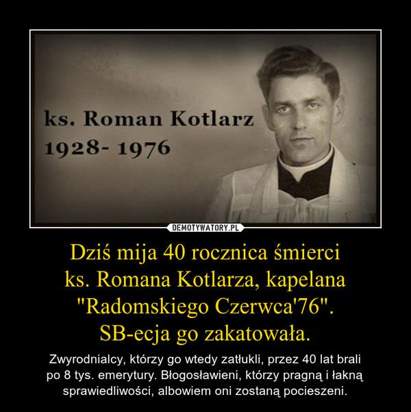 """Dziś mija 40 rocznica śmierciks. Romana Kotlarza, kapelana """"Radomskiego Czerwca'76"""".SB-ecja go zakatowała. – Zwyrodnialcy, którzy go wtedy zatłukli, przez 40 lat bralipo 8 tys. emerytury. Błogosławieni, którzy pragną i łakną sprawiedliwości, albowiem oni zostaną pocieszeni."""