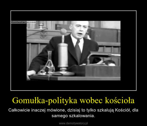 Gomułka-polityka wobec kościoła – Całkowicie inaczej mówione, dzisiaj to tylko szkalują Kościół, dla samego szkalowania.