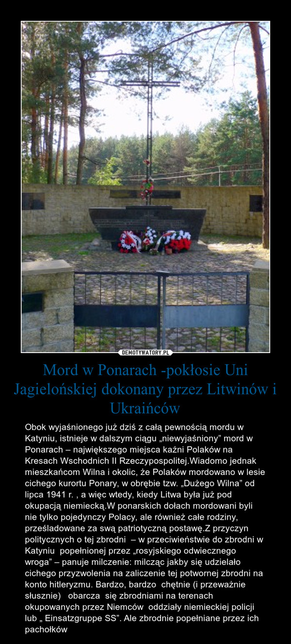 """Mord w Ponarach -pokłosie Uni Jagielońskiej dokonany przez Litwinów i Ukraińców – Obok wyjaśnionego już dziś z całą pewnością mordu w Katyniu, istnieje w dalszym ciągu """"niewyjaśniony"""" mord w Ponarach – największego miejsca kaźni Polaków na Kresach Wschodnich II Rzeczypospolitej.Wiadomo jednak mieszkańcom Wilna i okolic, że Polaków mordowano w lesie cichego kurortu Ponary, w obrębie tzw. """"Dużego Wilna"""" od lipca 1941 r. , a więc wtedy, kiedy Litwa była już pod okupacją niemiecką.W ponarskich dołach mordowani byli nie tylko pojedynczy Polacy, ale również całe rodziny, prześladowane za swą patriotyczną postawę.Z przyczyn politycznych o tej zbrodni  – w przeciwieństwie do zbrodni w Katyniu  popełnionej przez """"rosyjskiego odwiecznego wroga"""" – panuje milczenie: milcząc jakby się udzielało cichego przyzwolenia na zaliczenie tej potwornej zbrodni na konto hitleryzmu. Bardzo, bardzo  chętnie (i przeważnie słusznie)   obarcza  się zbrodniami na terenach okupowanych przez Niemców  oddziały niemieckiej policji  lub """" Einsatzgruppe SS"""". Ale zbrodnie popełniane przez ich pachołków"""