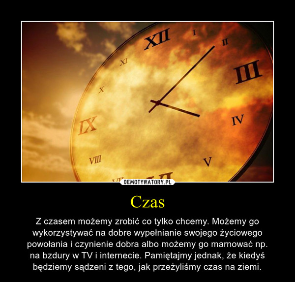 Czas – Z czasem możemy zrobić co tylko chcemy. Możemy gowykorzystywać na dobre wypełnianie swojego życiowegopowołania i czynienie dobra albo możemy go marnować np.na bzdury w TV i internecie. Pamiętajmy jednak, że kiedyśbędziemy sądzeni z tego, jak przeżyliśmy czas na ziemi.