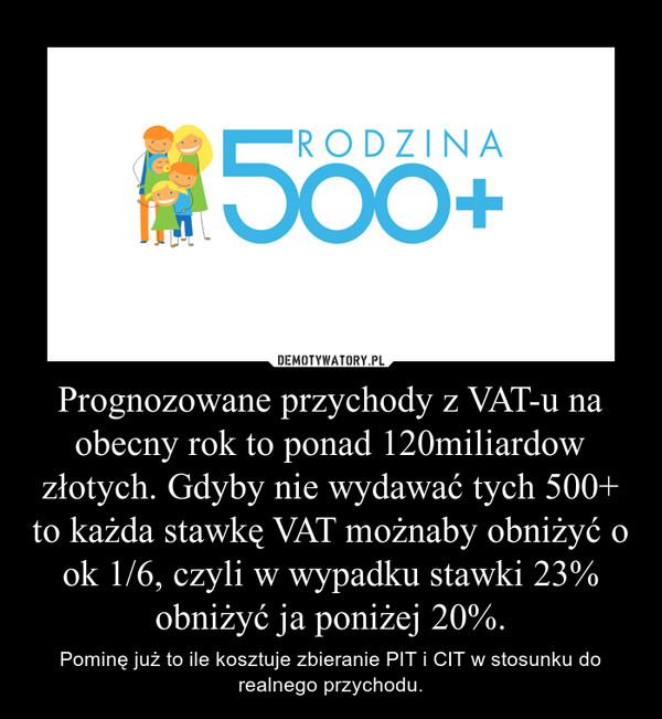 Prognozowane przychody z VAT-u na obecny rok to ponad 120miliardow złotych. Gdyby nie wydawać tych 500+ to każda stawkę VAT możnaby obniżyć o ok 1/6, czyli w wypadku stawki 23% obniżyć ja poniżej 20%. – Pominę już to ile kosztuje zbieranie PIT i CIT w stosunku do realnego przychodu.