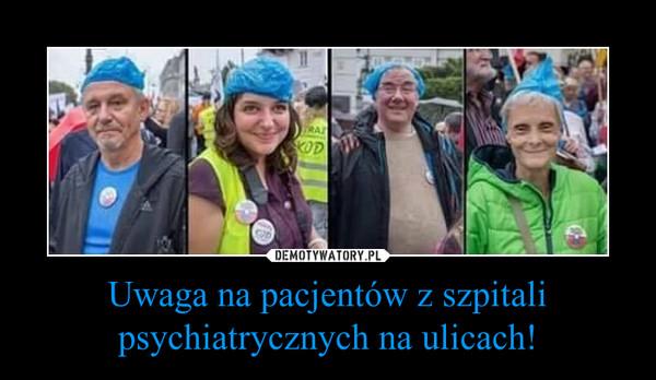 Uwaga na pacjentów z szpitali psychiatrycznych na ulicach! –