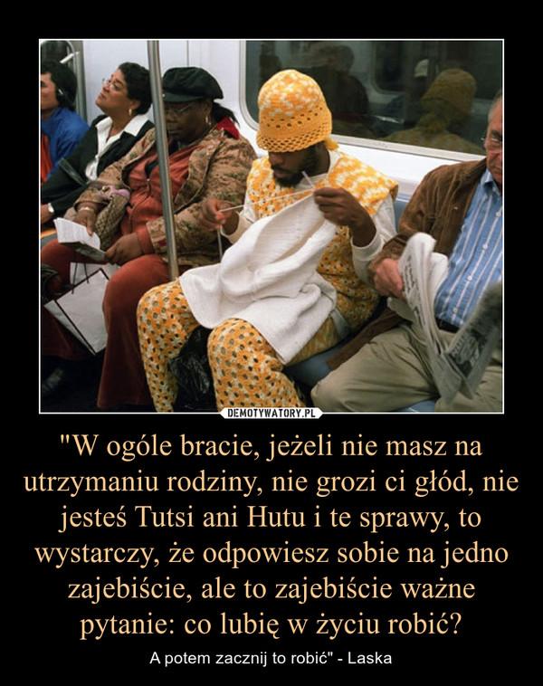 """""""W ogóle bracie, jeżeli nie masz na utrzymaniu rodziny, nie grozi ci głód, nie jesteś Tutsi ani Hutu i te sprawy, to wystarczy, że odpowiesz sobie na jedno zajebiście, ale to zajebiście ważne pytanie: co lubię w życiu robić? – A potem zacznij to robić"""" - Laska"""