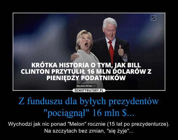 """Z funduszu dla byłych prezydentów """"pociągnął"""" 16 mln $... – Wychodzi jak nic ponad """"Melon"""" rocznie (15 lat po prezydenturze). Na szczytach bez zmian, """"się żyje""""..."""