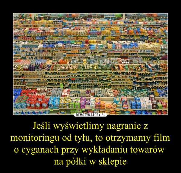 Jeśli wyświetlimy nagranie z monitoringu od tyłu, to otrzymamy film o cyganach przy wykładaniu towarów na półki w sklepie –