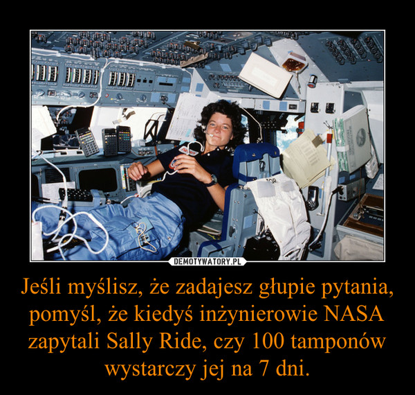 Jeśli myślisz, że zadajesz głupie pytania, pomyśl, że kiedyś inżynierowie NASA zapytali Sally Ride, czy 100 tamponów wystarczy jej na 7 dni. –