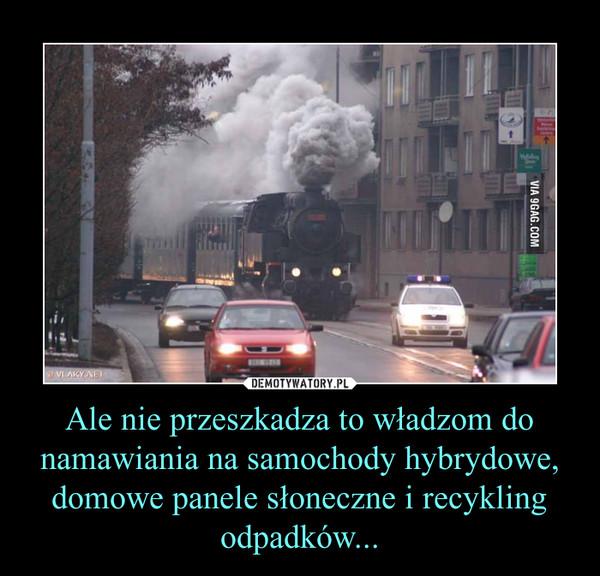 Ale nie przeszkadza to władzom do namawiania na samochody hybrydowe, domowe panele słoneczne i recykling odpadków... –