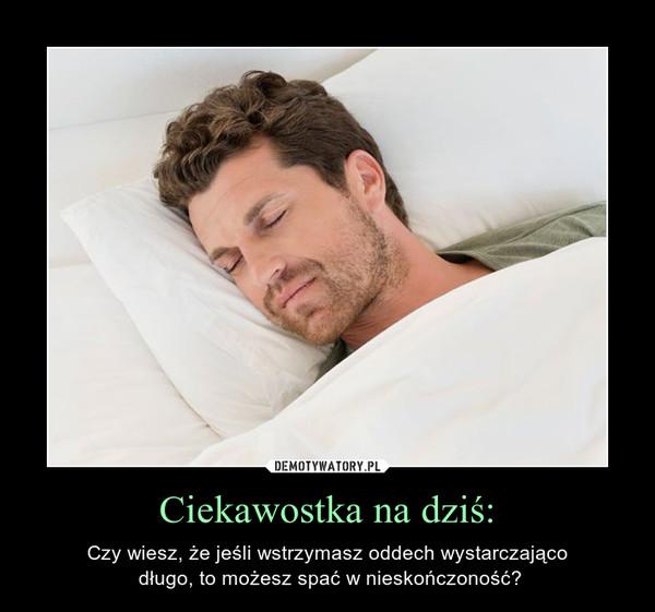 Ciekawostka na dziś: – Czy wiesz, że jeśli wstrzymasz oddech wystarczająco długo, to możesz spać w nieskończoność?