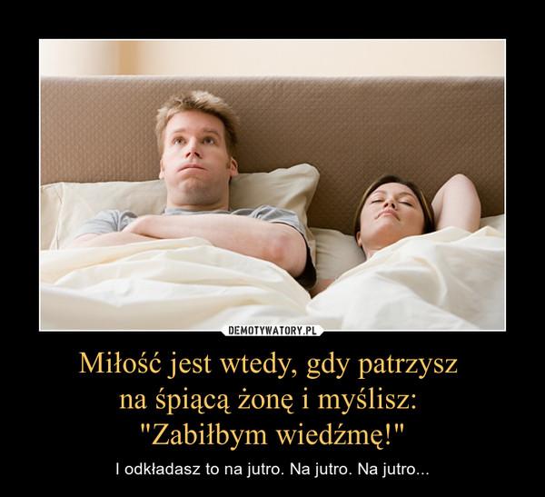 """Miłość jest wtedy, gdy patrzysz na śpiącą żonę i myślisz: """"Zabiłbym wiedźmę!"""" – I odkładasz to na jutro. Na jutro. Na jutro..."""