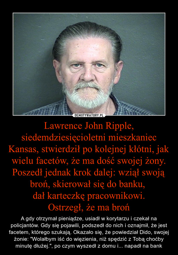 """Lawrence John Ripple, siedemdziesięcioletni mieszkaniec Kansas, stwierdził po kolejnej kłótni, jak wielu facetów, że ma dość swojej żony. Poszedł jednak krok dalej: wziął swoją broń, skierował się do banku, dał karteczkę pracownikowi.Ostrzegł, że ma bro – A gdy otrzymał pieniądze, usiadł w korytarzu i czekał na policjantów. Gdy się pojawili, podszedł do nich i oznajmił, że jest facetem, którego szukają. Okazało się, że powiedział Dido, swojej żonie: """"Wolałbym iść do więzienia, niż spędzić z Tobą choćby minutę dłużej."""", po czym wyszedł z domu i... napadł na bank"""