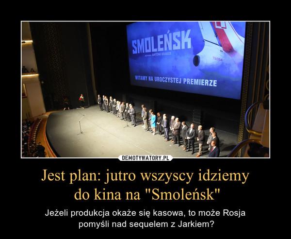 """Jest plan: jutro wszyscy idziemy do kina na """"Smoleńsk"""" – Jeżeli produkcja okaże się kasowa, to może Rosja pomyśli nad sequelem z Jarkiem?"""