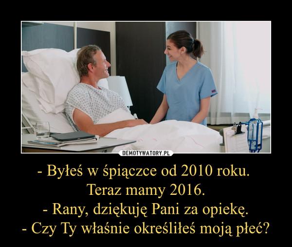 - Byłeś w śpiączce od 2010 roku. Teraz mamy 2016.- Rany, dziękuję Pani za opiekę.- Czy Ty właśnie określiłeś moją płeć? –