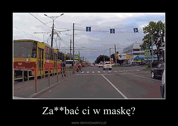 Za**bać ci w maskę? –