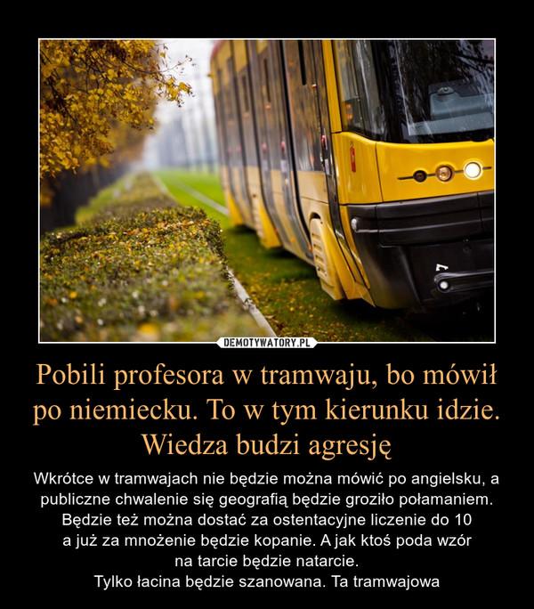 Pobili profesora w tramwaju, bo mówił po niemiecku. To w tym kierunku idzie. Wiedza budzi agresję – Wkrótce w tramwajach nie będzie można mówić po angielsku, a publiczne chwalenie się geografią będzie groziło połamaniem. Będzie też można dostać za ostentacyjne liczenie do 10 a już za mnożenie będzie kopanie. A jak ktoś poda wzór na tarcie będzie natarcie.Tylko łacina będzie szanowana. Ta tramwajowa