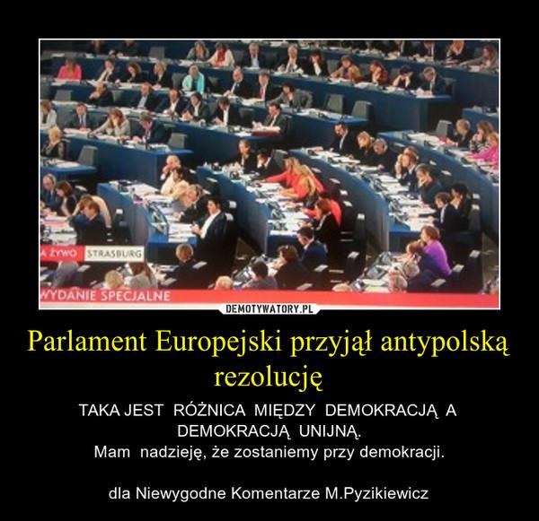 Parlament Europejski przyjął antypolską rezolucję – TAKA JEST  RÓŻNICA  MIĘDZY  DEMOKRACJĄ  A  DEMOKRACJĄ  UNIJNĄ.Mam  nadzieję, że zostaniemy przy demokracji.dla Niewygodne Komentarze M.Pyzikiewicz