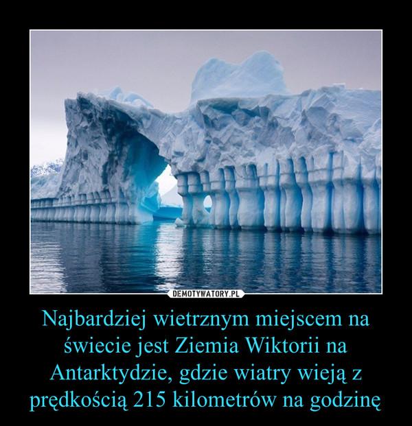 Najbardziej wietrznym miejscem na świecie jest Ziemia Wiktorii na Antarktydzie, gdzie wiatry wieją z prędkością 215 kilometrów na godzinę –