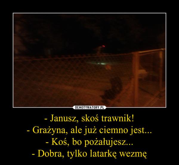 - Janusz, skoś trawnik!- Grażyna, ale już ciemno jest...- Koś, bo pożałujesz...- Dobra, tylko latarkę wezmę –