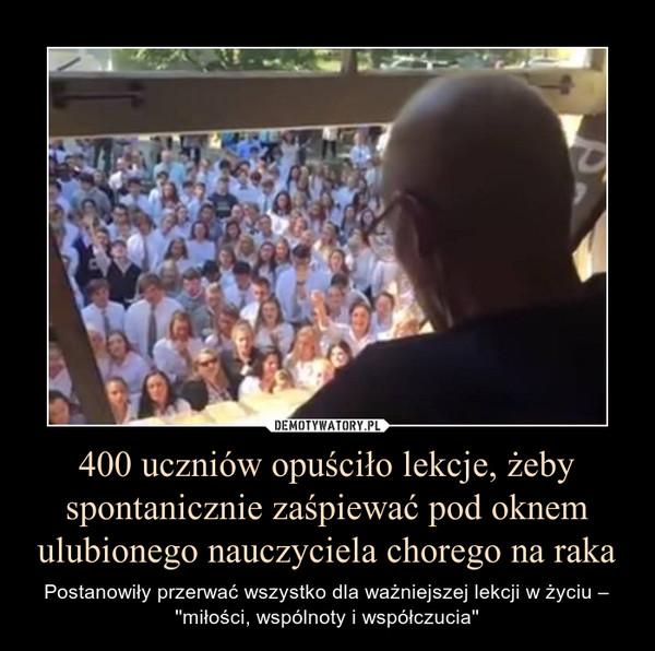 400 uczniów opuściło lekcje, żeby spontanicznie zaśpiewać pod oknem ulubionego nauczyciela chorego na raka – Postanowiły przerwać wszystko dla ważniejszej lekcji w życiu – ''miłości, wspólnoty i współczucia''