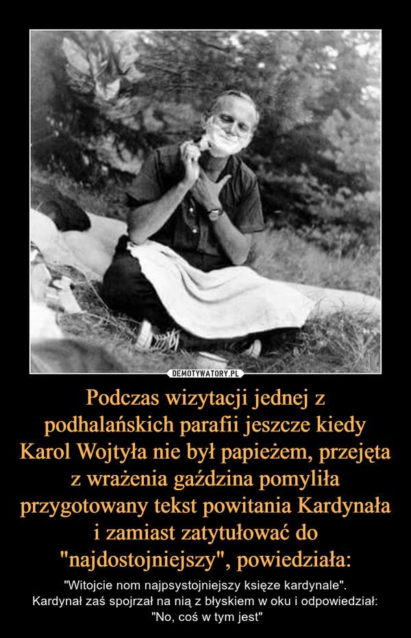 """Podczas wizytacji jednej z podhalańskich parafii jeszcze kiedy Karol Wojtyła nie był papieżem, przejęta z wrażenia gaździna pomyliła przygotowany tekst powitania Kardynała i zamiast zatytułować do """"najdostojniejszy"""", powiedziała: – """"Witojcie nom najpsystojniejszy księze kardynale"""".Kardynał zaś spojrzał na nią z błyskiem w oku i odpowiedział: """"No, coś w tym jest"""""""