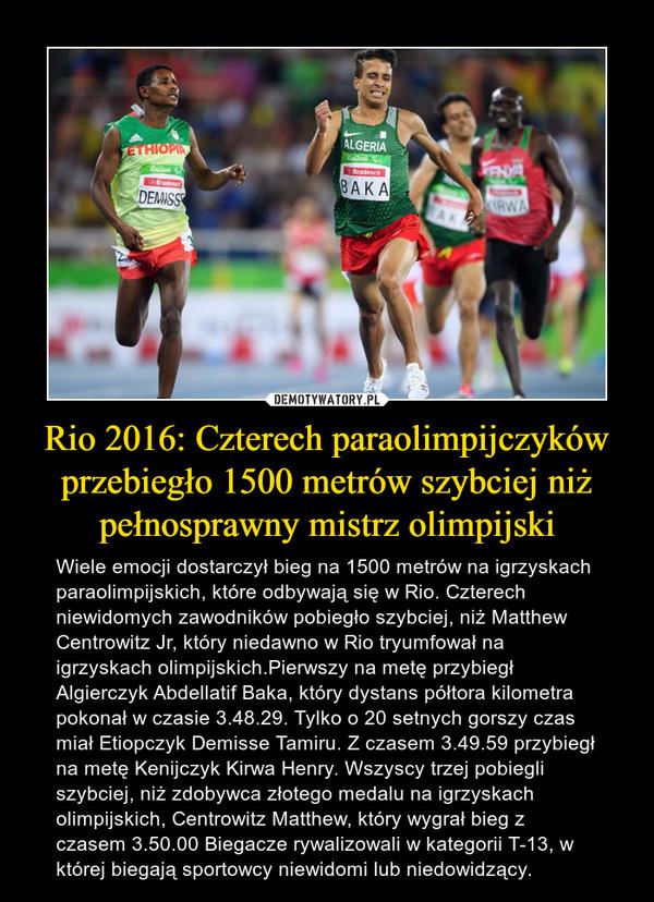Rio 2016: Czterech paraolimpijczyków przebiegło 1500 metrów szybciej niż pełnosprawny mistrz olimpijski – Wiele emocji dostarczył bieg na 1500 metrów na igrzyskach paraolimpijskich, które odbywają się w Rio. Czterech niewidomych zawodników pobiegło szybciej, niż Matthew Centrowitz Jr, który niedawno w Rio tryumfował na igrzyskach olimpijskich.Pierwszy na metę przybiegł Algierczyk Abdellatif Baka, który dystans półtora kilometra pokonał w czasie 3.48.29. Tylko o 20 setnych gorszy czas miał Etiopczyk Demisse Tamiru. Z czasem 3.49.59 przybiegł na metę Kenijczyk Kirwa Henry. Wszyscy trzej pobiegli szybciej, niż zdobywca złotego medalu na igrzyskach olimpijskich, Centrowitz Matthew, który wygrał bieg z czasem 3.50.00 Biegacze rywalizowali w kategorii T-13, w której biegają sportowcy niewidomi lub niedowidzący.