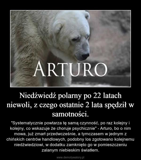 """Niedźwiedź polarny po 22 latach niewoli, z czego ostatnie 2 lata spędził w samotności. – """"Systematycznie powtarza tę samą czynność, po raz kolejny i kolejny, co wskazuje że choruje psychicznie"""" - Arturo, bo o nim mowa, już zmarł przedwcześnie, a tymczasem w jednym z chińskich centrów handlowych, podobny los zgotowano kolejnemu niedźwiedziowi, w dodatku zamknięto go w pomieszczeniu zalanym niebieskim światłem."""