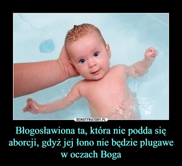 Błogosławiona ta, która nie podda się aborcji, gdyż jej łono nie będzie plugawe w oczach Boga –