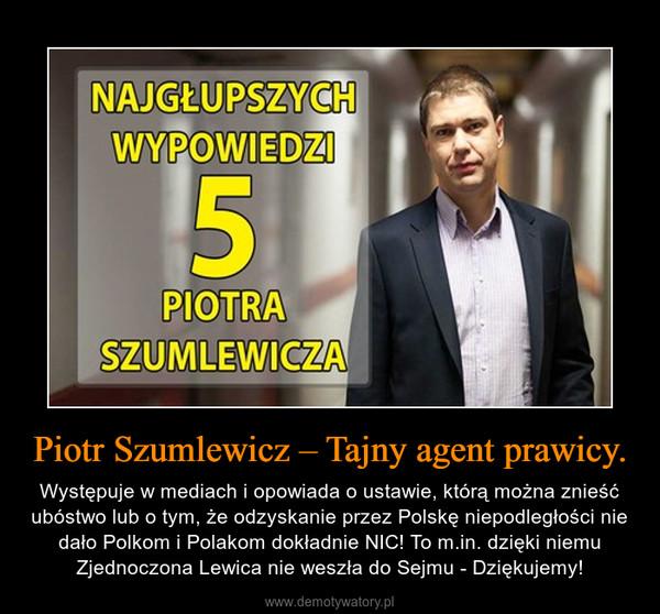 Piotr Szumlewicz – Tajny agent prawicy. – Występuje w mediach i opowiada o ustawie, którą można znieść ubóstwo lub o tym, że odzyskanie przez Polskę niepodległości nie dało Polkom i Polakom dokładnie NIC! To m.in. dzięki niemu Zjednoczona Lewica nie weszła do Sejmu - Dziękujemy!