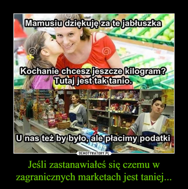 Jeśli zastanawiałeś się czemu w zagranicznych marketach jest taniej... –  Mamusiu dziękuję za te jabłuszkaKochanie chcesz jeszcze kilogram?Tutaj jest tak tanio.U nas też by było, ale płacimy podatki