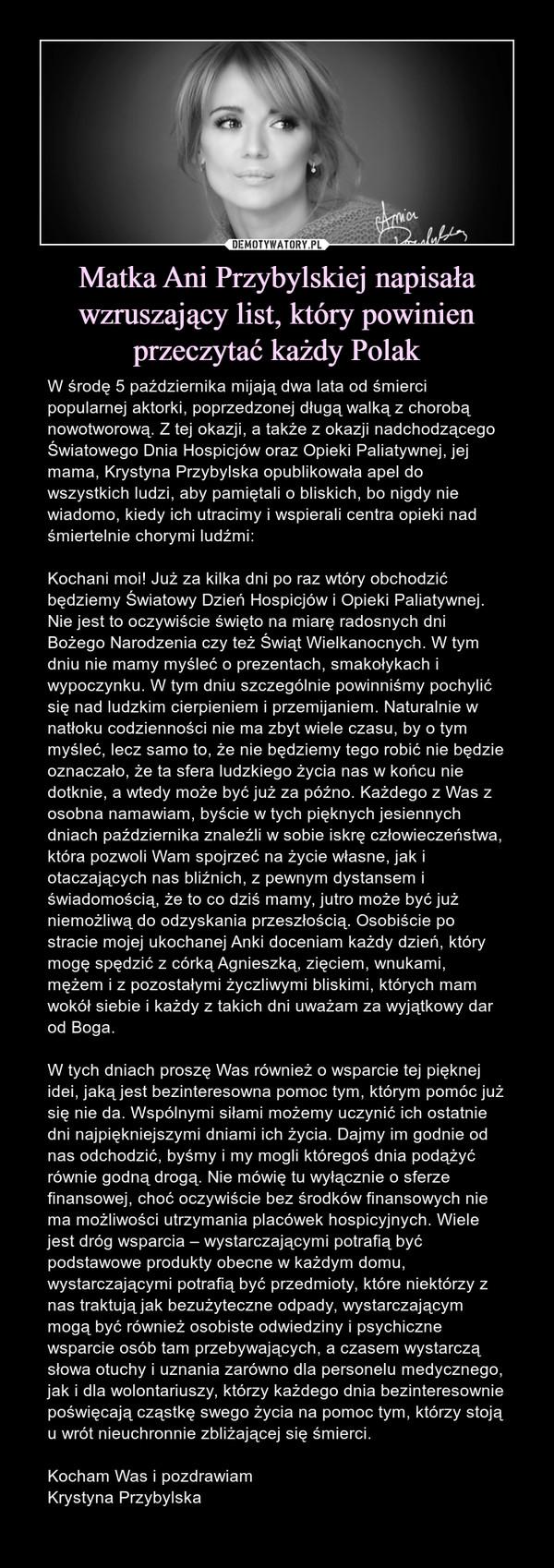 Matka Ani Przybylskiej napisała wzruszający list, który powinien przeczytać każdy Polak – W środę 5 października mijają dwa lata od śmierci popularnej aktorki, poprzedzonej długą walką z chorobą nowotworową. Z tej okazji, a także z okazji nadchodzącego Światowego Dnia Hospicjów oraz Opieki Paliatywnej, jej mama, Krystyna Przybylska opublikowała apel do wszystkich ludzi, aby pamiętali o bliskich, bo nigdy nie wiadomo, kiedy ich utracimy i wspierali centra opieki nad śmiertelnie chorymi ludźmi:Kochani moi! Już za kilka dni po raz wtóry obchodzić będziemy Światowy Dzień Hospicjów i Opieki Paliatywnej. Nie jest to oczywiście święto na miarę radosnych dni Bożego Narodzenia czy też Świąt Wielkanocnych. W tym dniu nie mamy myśleć o prezentach, smakołykach i wypoczynku. W tym dniu szczególnie powinniśmy pochylić się nad ludzkim cierpieniem i przemijaniem. Naturalnie w natłoku codzienności nie ma zbyt wiele czasu, by o tym myśleć, lecz samo to, że nie będziemy tego robić nie będzie oznaczało, że ta sfera ludzkiego życia nas w końcu nie dotknie, a wtedy może być już za późno. Każdego z Was z osobna namawiam, byście w tych pięknych jesiennych dniach października znaleźli w sobie iskrę człowieczeństwa, która pozwoli Wam spojrzeć na życie własne, jak i otaczających nas bliźnich, z pewnym dystansem i świadomością, że to co dziś mamy, jutro może być już niemożliwą do odzyskania przeszłością. Osobiście po stracie mojej ukochanej Anki doceniam każdy dzień, który mogę spędzić z córką Agnieszką, zięciem, wnukami, mężem i z pozostałymi życzliwymi bliskimi, których mam wokół siebie i każdy z takich dni uważam za wyjątkowy dar od Boga.W tych dniach proszę Was również o wsparcie tej pięknej idei, jaką jest bezinteresowna pomoc tym, którym pomóc już się nie da. Wspólnymi siłami możemy uczynić ich ostatnie dni najpiękniejszymi dniami ich życia. Dajmy im godnie od nas odchodzić, byśmy i my mogli któregoś dnia podążyć równie godną drogą. Nie mówię tu wyłącznie o sferze finansowej, choć oczywi