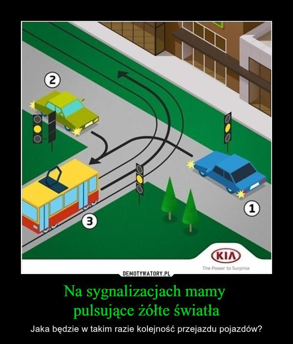 Na sygnalizacjach mamy pulsujące żółte światła – Jaka będzie w takim razie kolejność przejazdu pojazdów?