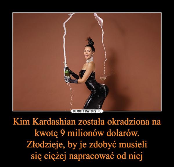 Kim Kardashian została okradziona na kwotę 9 milionów dolarów.Złodzieje, by je zdobyć musielisię ciężej napracować od niej –