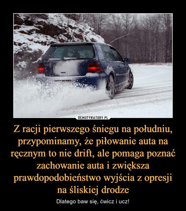 Z racji pierwszego śniegu na południu, przypominamy, że piłowanie auta na ręcznym to nie drift, ale pomaga poznać zachowanie auta i zwiększa prawdopodobieństwo wyjścia z opresji na śliskiej drodze – Dlatego baw się, ćwicz i ucz!