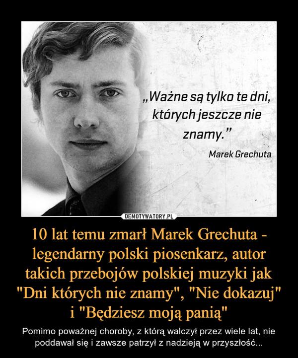"""10 lat temu zmarł Marek Grechuta - legendarny polski piosenkarz, autor takich przebojów polskiej muzyki jak """"Dni których nie znamy"""", """"Nie dokazuj"""" i """"Będziesz moją panią"""" – Pomimo poważnej choroby, z którą walczył przez wiele lat, nie poddawał się i zawsze patrzył z nadzieją w przyszłość... """"Ważne są tylko te dni, których jeszcze nie znamy.""""Marek Grechuta"""