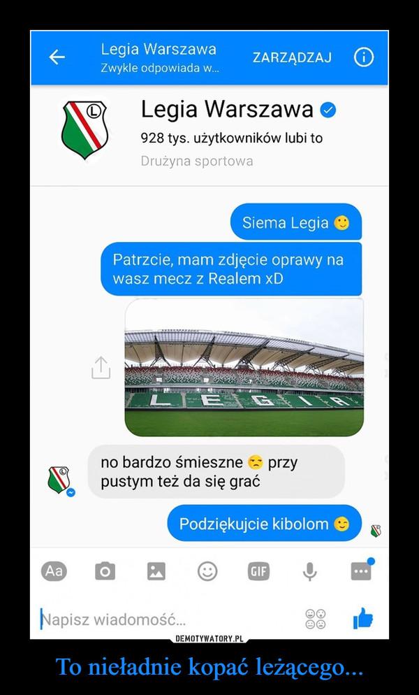 To nieładnie kopać leżącego... –  Siema LegiaPatrzcie, mam zdjęcie oprawy nawasz mecz z Realem xDno bardzo śmieszne: przypustym też da się graćPodziękujcie kibolom