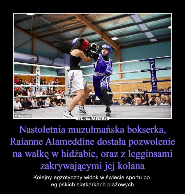 Nastoletnia muzułmańska bokserka, Raianne Alameddine dostała pozwolenie na walkę w hidżabie, oraz z legginsami zakrywającymi jej kolana – Kolejny egzotyczny widok w świecie sportu po egipskich siatkarkach plażowych