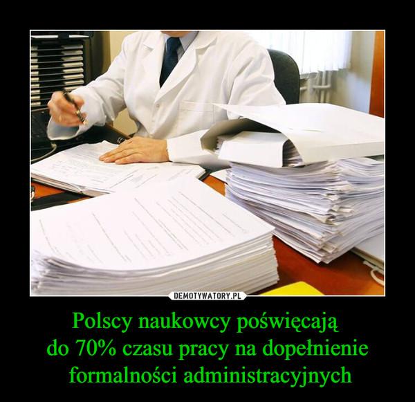 Polscy naukowcy poświęcają do 70% czasu pracy na dopełnienie formalności administracyjnych –