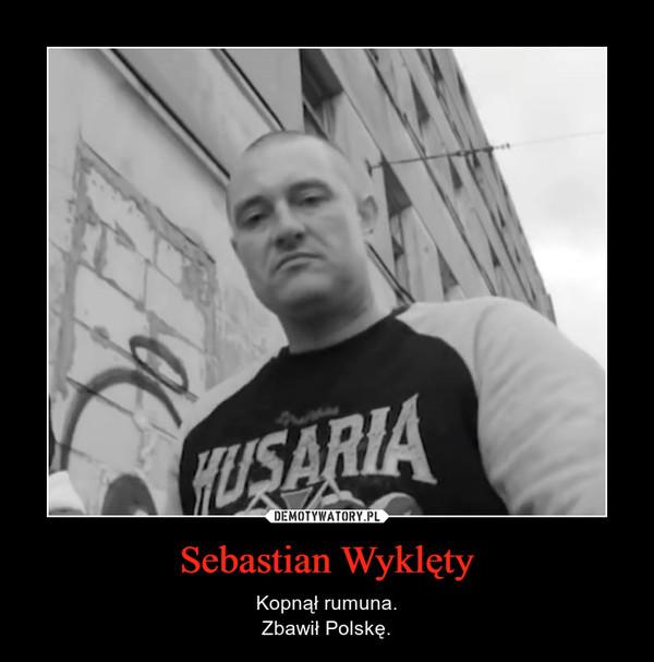 Sebastian Wyklęty – Kopnął rumuna.Zbawił Polskę.