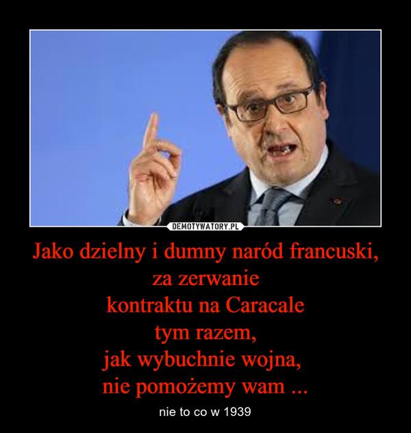 Jako dzielny i dumny naród francuski,za zerwaniekontraktu na Caracaletym razem,jak wybuchnie wojna, nie pomożemy wam ... – nie to co w 1939