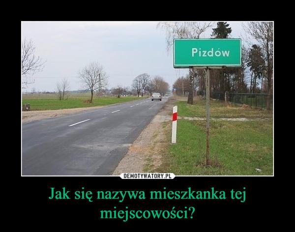Jak się nazywa mieszkanka tej miejscowości? –