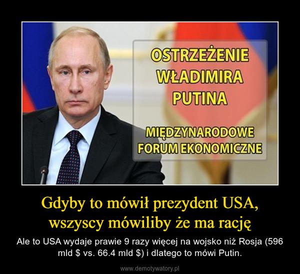 Gdyby to mówił prezydent USA, wszyscy mówiliby że ma rację – Ale to USA wydaje prawie 9 razy więcej na wojsko niż Rosja (596 mld $ vs. 66.4 mld $) i dlatego to mówi Putin.