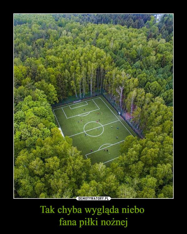 Tak chyba wygląda niebo fana piłki nożnej –
