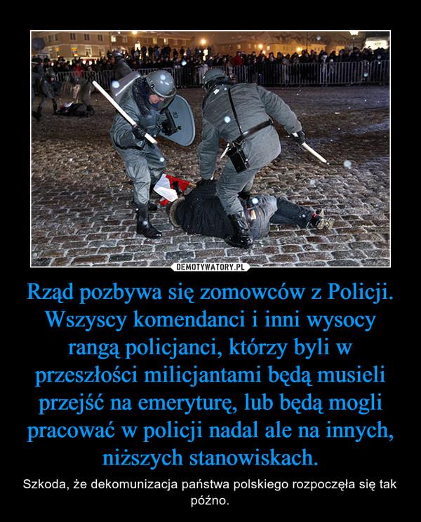 Rząd pozbywa się zomowców z Policji. Wszyscy komendanci i inni wysocy rangą policjanci, którzy byli w przeszłości milicjantami będą musieli przejść na emeryturę, lub będą mogli pracować w policji nadal ale na innych, niższych stanowiskach. – Szkoda, że dekomunizacja państwa polskiego rozpoczęła się tak późno.