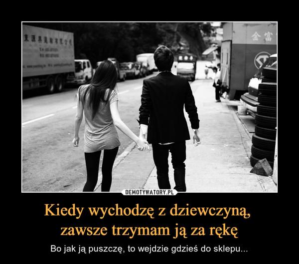 Kiedy wychodzę z dziewczyną, zawsze trzymam ją za rękę – Bo jak ją puszczę, to wejdzie gdzieś do sklepu...