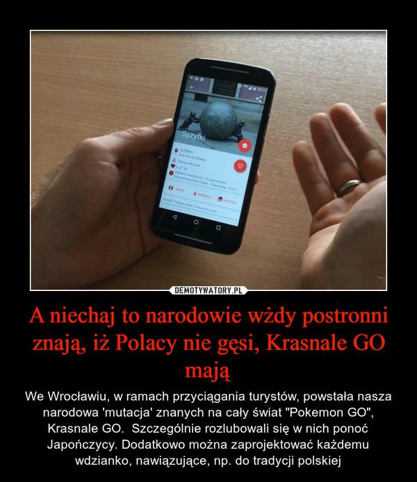 """A niechaj to narodowie wżdy postronni znają, iż Polacy nie gęsi, Krasnale GO mają – We Wrocławiu, w ramach przyciągania turystów, powstała nasza narodowa 'mutacja' znanych na cały świat """"Pokemon GO"""", Krasnale GO.  Szczególnie rozlubowali się w nich ponoć Japończycy. Dodatkowo można zaprojektować każdemu wdzianko, nawiązujące, np. do tradycji polskiej"""