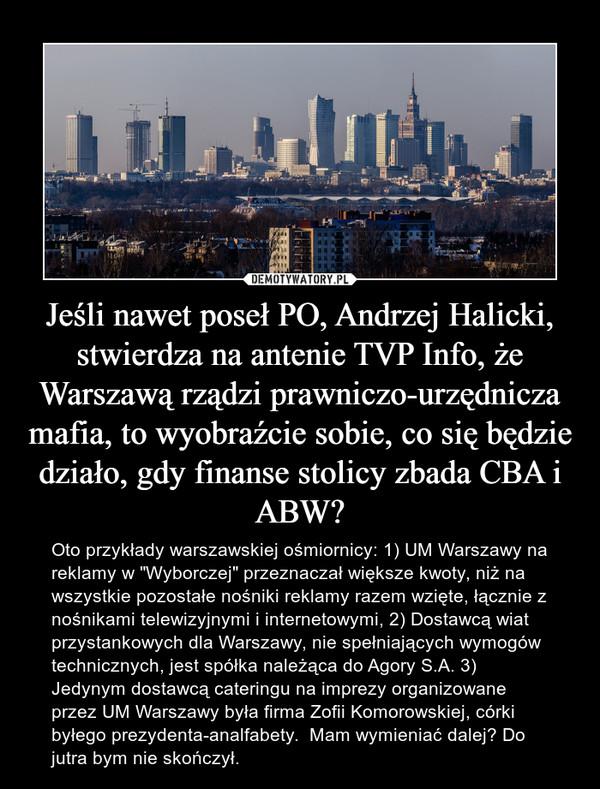 """Jeśli nawet poseł PO, Andrzej Halicki, stwierdza na antenie TVP Info, że Warszawą rządzi prawniczo-urzędnicza mafia, to wyobraźcie sobie, co się będzie działo, gdy finanse stolicy zbada CBA i ABW? – Oto przykłady warszawskiej ośmiornicy: 1) UM Warszawy na reklamy w """"Wyborczej"""" przeznaczał większe kwoty, niż na wszystkie pozostałe nośniki reklamy razem wzięte, łącznie z nośnikami telewizyjnymi i internetowymi, 2) Dostawcą wiat przystankowych dla Warszawy, nie spełniających wymogów technicznych, jest spółka należąca do Agory S.A. 3) Jedynym dostawcą cateringu na imprezy organizowane przez UM Warszawy była firma Zofii Komorowskiej, córki byłego prezydenta-analfabety.  Mam wymieniać dalej? Do jutra bym nie skończył."""