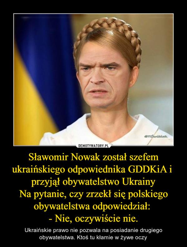 Sławomir Nowak został szefem ukraińskiego odpowiednika GDDKiA i przyjął obywatelstwo UkrainyNa pytanie, czy zrzekł się polskiego obywatelstwa odpowiedział: - Nie, oczywiście nie. – Ukraińskie prawo nie pozwala na posiadanie drugiego obywatelstwa. Ktoś tu kłamie w żywe oczy